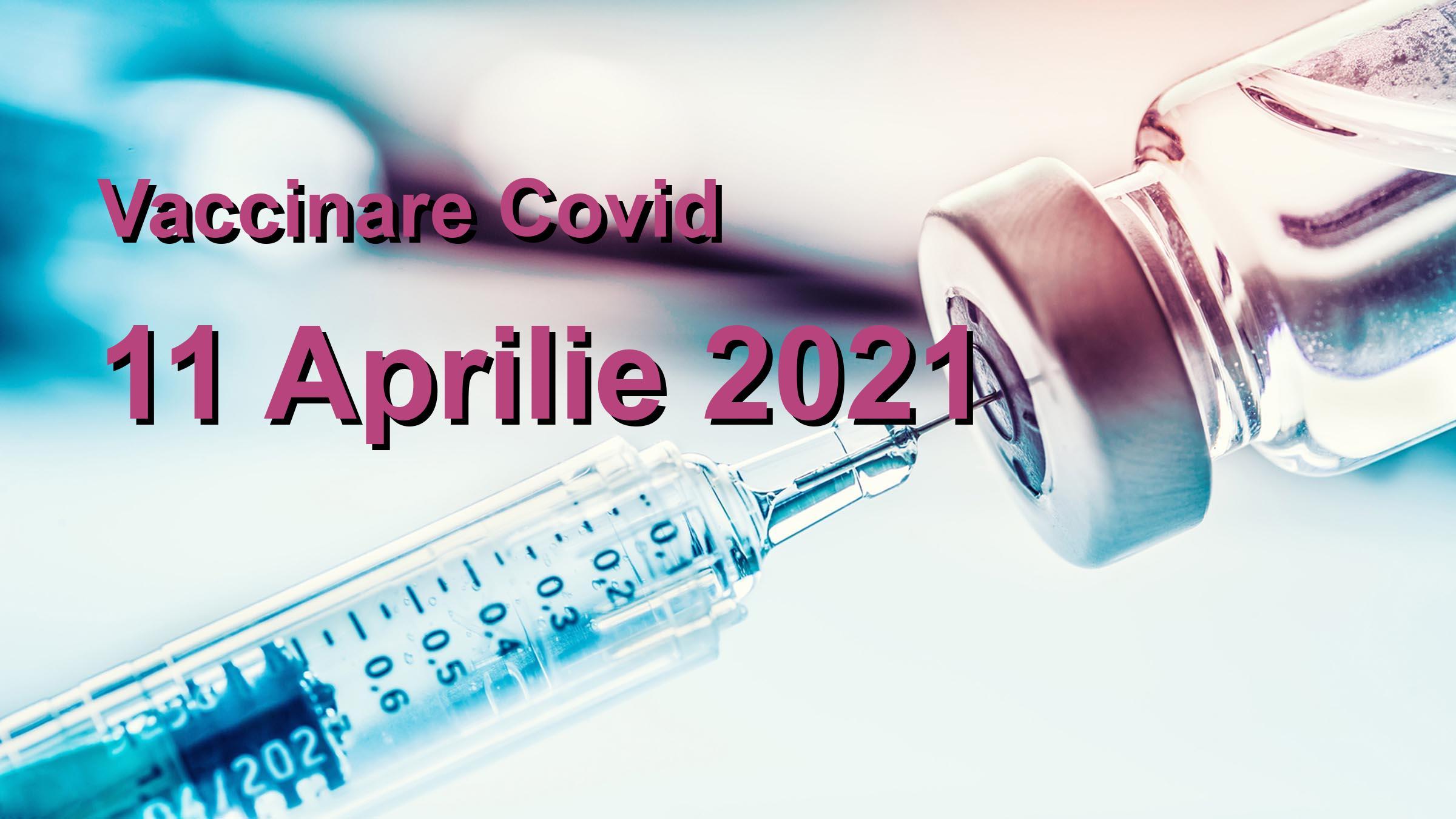 Campanie vaccinare Covid-19 pentru 11 Aprilie 2021: 56988 persoane vaccinate.   Vaccin Covid-19 Romania