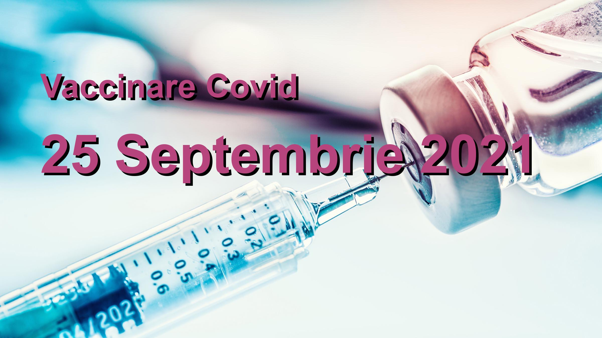 Campanie vaccinare Covid-19 pentru 25 Septembrie 2021: 16734 persoane vaccinate. | Vaccin Covid-19 Romania