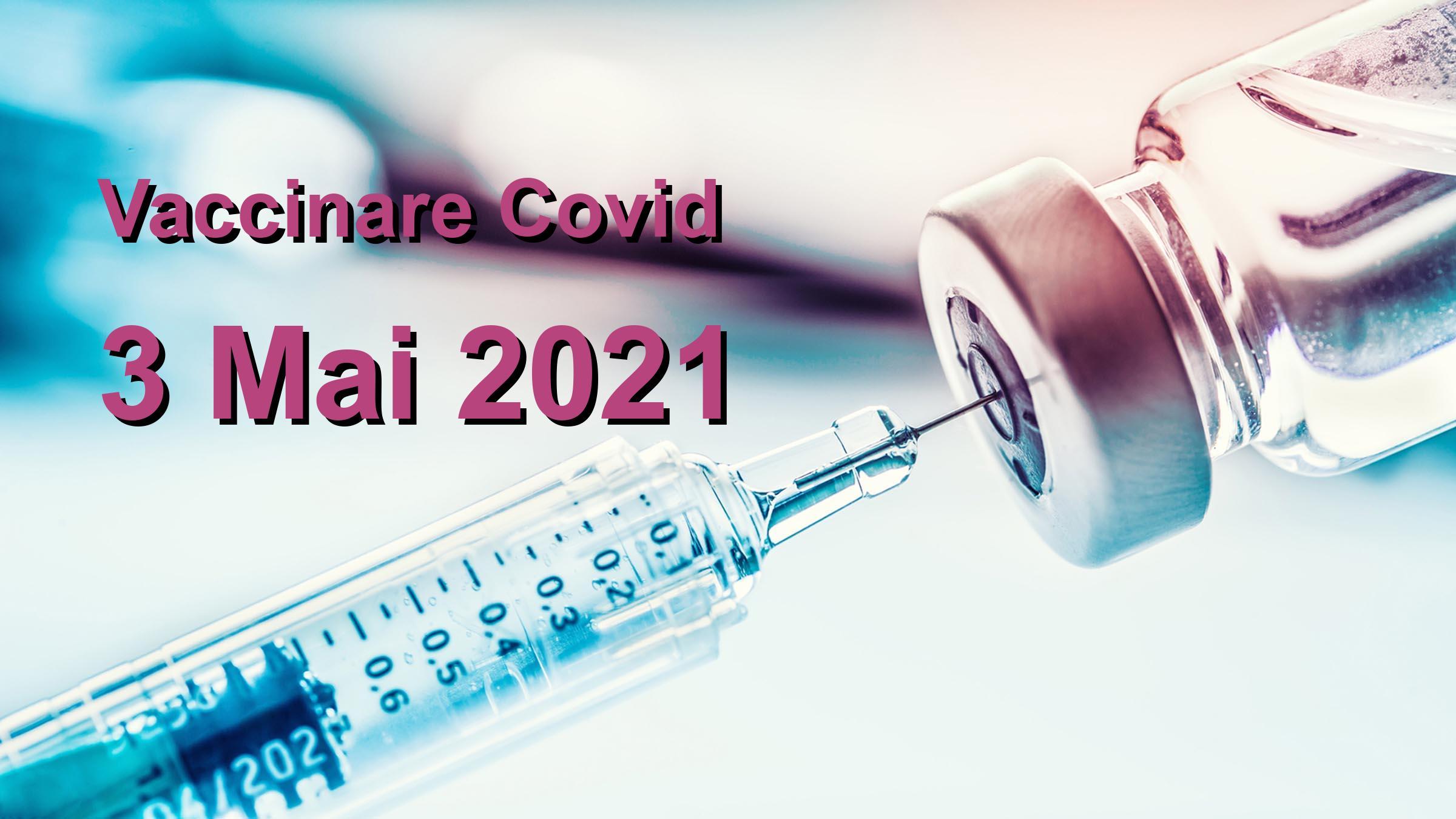 Campanie vaccinare Covid-19 pentru 3 Mai 2021: 66567 persoane vaccinate.   Vaccin Covid-19 Romania